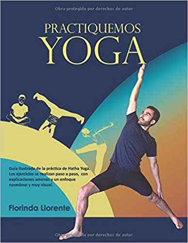Practiquemos Yoga: Guía Ilustrada De La Práctica De Hatha Yoga por Florinda Llorente