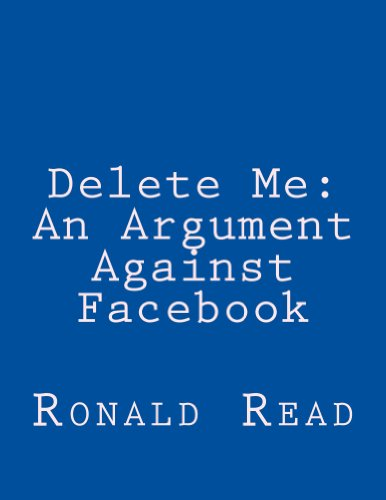 Delete Me: An Argument Against Facebook: Ronald Patrick Read