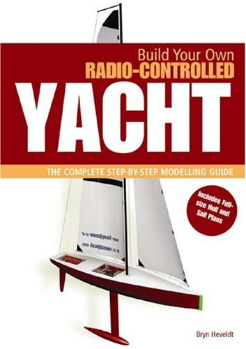 BUILD YOUR OWN RADIO CONTROLLED YACHT: The Complete Step-by-Step Modelling (Build Your Own Sailboat)