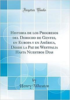 Book Historia de los Progresos del Derecho de Gentes, en Europa y en América, Desde la Paz de Westfalia Hasta Nuestros Dias (Classic Reprint) (Spanish Edition)