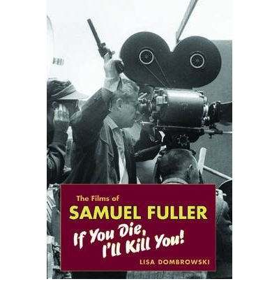 [(The Films of Samuel Fuller: If You Die, I'll Kill You!)] [Author: Lisa Dombrowski] published on (March, 2008) PDF