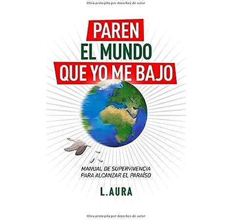 Paren el Mundo que yo me Bajo: Manual de Supervivencia para alcanzar el Paraíso: Amazon.es: AURA, L.: Libros