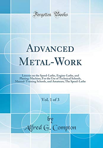 Advanced Metal-Work, Vol. 1 of 3: Lessons on the Speed-Lathe, Engine-Lathe, and Planing-Machine; For the Use of Technical Schools, Manual-Training ... Amateurs; The Speed-Lathe (Classic (Advanced Technical Training)