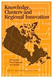 Knowledge, Clusters and Regional Innovation : Economic Development in Canada, J. Adam Holbrook, David Wolfe, 0889119171