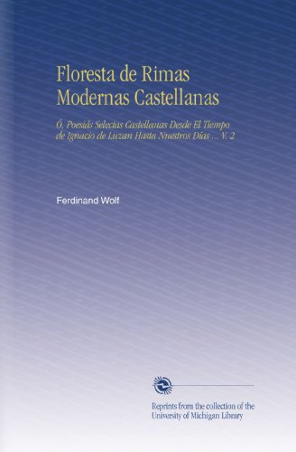 Floresta de Rimas Modernas Castellanas: Ó, Poesiás Selectas Castellanas Desde El Tiempo de Ignacio de Luzan Hasta Nuestros Días ... V. 2 (Spanish Edition)