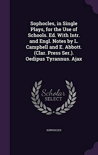 Sophocles, in Single Plays, for the Use of Schools. Ed. with Intr. and Engl. Notes by L. Campbell and E. Abbott. (Clar. Press Ser.). Oedipus Tyrannus. Ajax