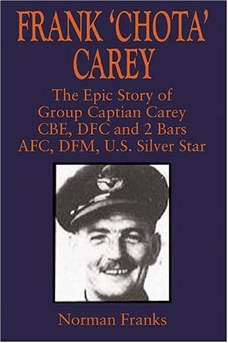 Frank 'Chota' Carey: The Epic Story of G/C Carey CBE, DFC and 2 Bars, AFC, DFM, US Silver Star (Silver Star Frank)