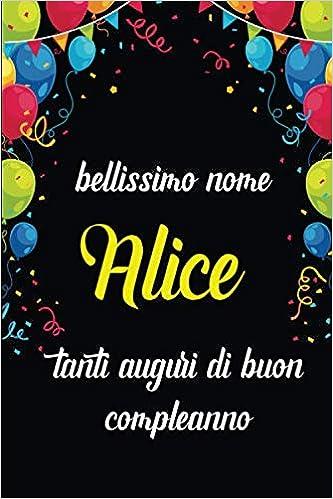 Bellissimo Nome Alice Tanti Auguri Di Buon Compleanno Quaderno Journal 100 Pagine Idea Regalo Di Compleanno Ideale Per Donna Amica Alice Amazon Co Uk Nome Idea Regalo 9781654557737 Books
