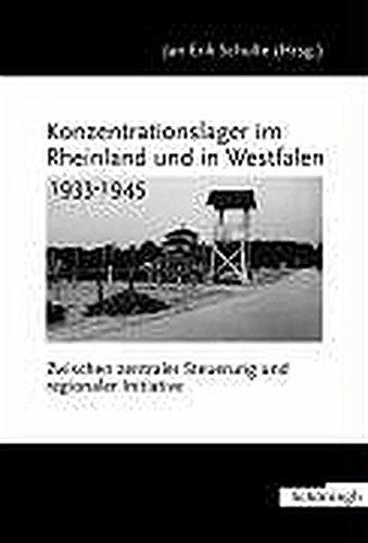 Konzentrationslager im Rheinland und in Westfalen 1933-1945. Zwischen zentraler Steuerung und regionaler Initiative