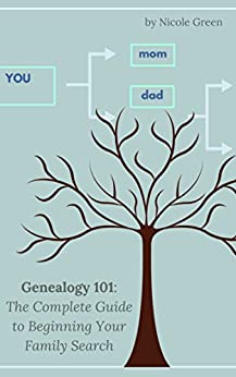 Genealogy 101: The Complete Guide to Beginning Your Family Search by [Green, Nicole]