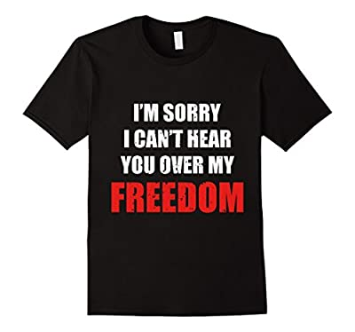 Can't Hear You Over my Freedom - Funny 4th July T-Shirt