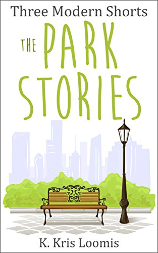 Three Modern Shorts: The Park Stories (Modern Shorts for Busy People Book 1) by [Loomis, K. Kris]
