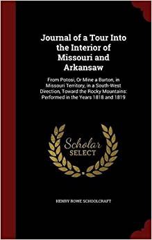 Book Journal of a Tour Into the Interior of Missouri and Arkansaw: From Potosi, Or Mine a Burton, in Missouri Territory, in a South-West Direction, Toward ... Performed in the Years 1818 and 1819