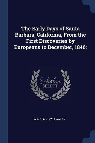 The Early Days of Santa Barbara, California, From the First Discoveries by Europeans to December, 1846;