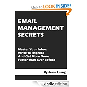 Email Management Secrets - Master Your Inbox, Write to Impress, and Get More Done Faster than Ever Before Jason Luong