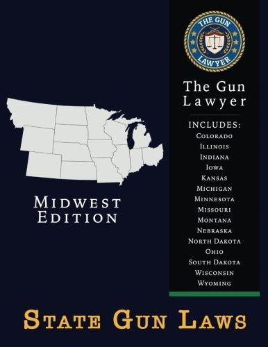 State Gun Laws - Midwest Edition: Covers Colorado, Illinois, Indiana, Iowa, Kansas, Michigan, Minnesota, Missouri, Montana, Nebraska, North Dakota, Ohio, South Dakota, Wisconsin, Wyoming (Volume 2)