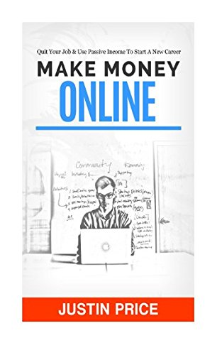 Make Money Online: Quit Your Job & Use Passive Income To Start A New Career (Passive Income Streams) (Volume 1)