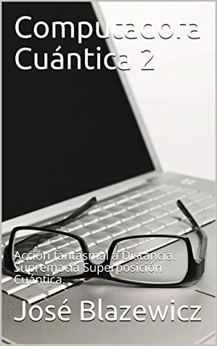 Computadora Cuántica 2: Acción fantasmal a Distancia. Supremacía Superposición Cuántica. por José Blazewicz