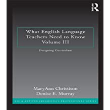 What English Language Teachers Need to Know Volume III: Designing Curriculum (ESL & Applied Linguistics Professional Series)