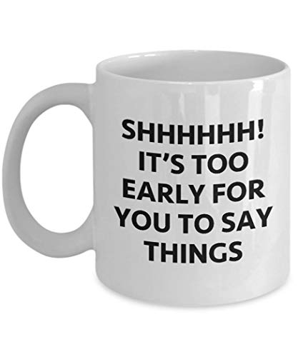 Shhhh! Too Early to Say Things Funny Sarcastic Gift Coffee Cup Mug Hilarious -
