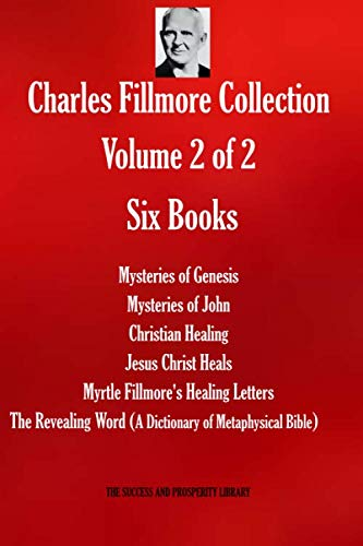 Charles Fillmore Collection. Volume 2 of 2. Six Books: Mysteries of Genesis; Mysteries of John; Christian Healing; Jesus Christ Heals; Myrtle ... Bible) (THE SUCCESS AND PROSPERITY LIBRARY)