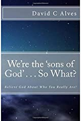 We're the 'sons of God' . . . So What?: Believe God About Who You Really Are! Paperback