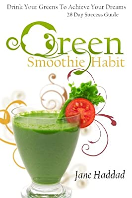 Green Smoothie Habit: Drink Your Greens To Achieve Your Dreams, 28 Day Success Guide