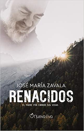 Renacidos El Padre Pío cambió sus Vidas de José María Zavala
