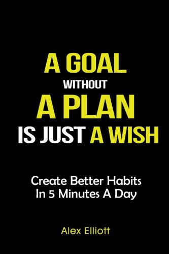 A goal without a plan is just a wish: The Planner to Create Better Habits in 5 Minutes a Day pdf