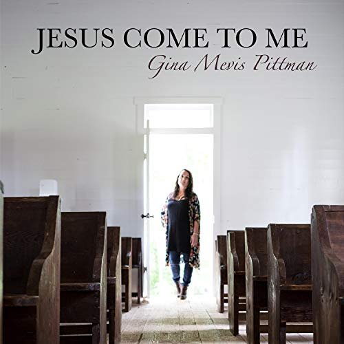 Gina Mevis Pittman - Jesus Come To Me 2018
