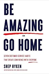 Be Amazing or Go Home: Seven Customer Service Habits That Create Confidence with Everyone Hardcover