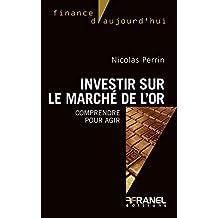 Investir sur le marché de l'or: Comprendre pour agir (Finance d'aujourd'hui) (French Edition)