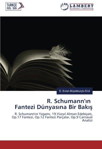 R. Schumann'ın Fantezi Dünyasına Bir Bakış: R. Schumann'ın Yaşamı, 19.Yüzyıl Alman Edebiyatı, Op.17 Fantezi, Op.12 Fantezi Parçalar, Op.9 Carnaval Analizi (Turkish Edition) PDF