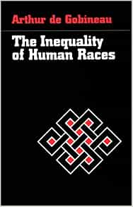 an essay on the inequality of the human races gobineau Race - gobineau's essay on the inequality of human races - the most important promoter of racial ideology in europe during the mid-19th century was joseph-arthur.