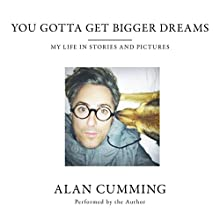 You Gotta Get Bigger Dreams: My Life in Stories and Pictures Audiobook by Alan Cumming Narrated by Alan Cumming