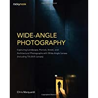Wide-Angle Photography: Capturing Landscape, Portrait, Street, and Architectural Photographs with Wide-Angle Lenses (Including Tilt-Shift Lenses)