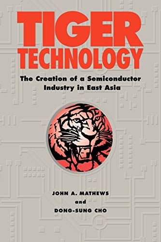 Tiger Technology: The Creation of a Semiconductor Industry in East Asia (Cambridge Asia-Pacific Studies)