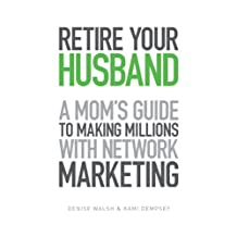 Retire Your Husband: A Mom's Guide To Making Millions With Network Marketing