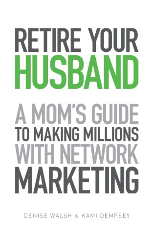 Retire Your Husband: A Mom's Guide To Making Millions With Network Marketing by [Walsh, Denise, Dempsey, Kami]