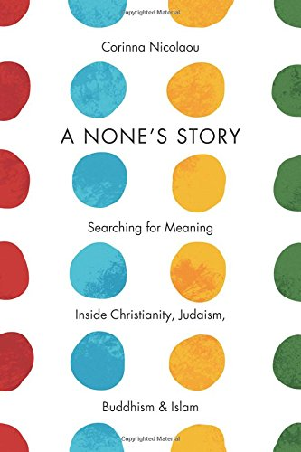A None's Story: Searching for Meaning Inside Christianity, Judaism, Buddhism, and Islam pdf