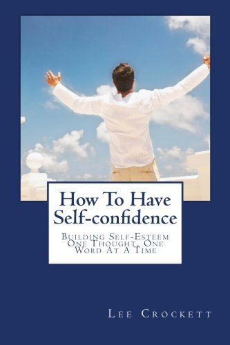 Read Online How To Have Self-confidence: Building Self-Esteem One Thought, One Word At A Time ebook