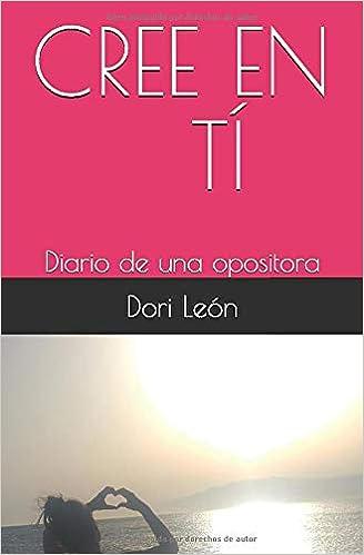 CREE EN TÍ: Diario de una opositora: Amazon.es: Dori León: Libros