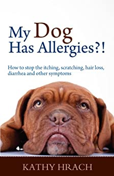 My Dog Has Allergies?!  How to Stop the Itching, Scratching, Hair Loss, Diarrhea and Other Symptoms by [Hrach, Kathy]
