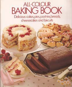All-Colour Baking Book: Delicious Cakes, Pies, Pastries, Breads, Cheesecakes, and Biscuits