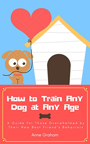 How to Train Any Dog at Any Age - A Guide for Those Overwhelmed by Their New Best Friend's Behaviors (dog training, puppy training, house breaking, crate ... clicker training, pets, breed, dog)