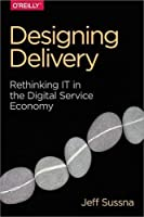 Designing Delivery: Rethinking IT in the Digital Service Economy Front Cover