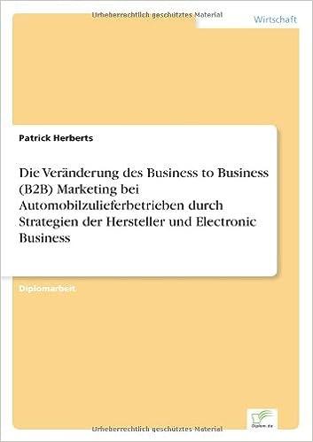 Die Veränderung des Business to Business (B2B) Marketing bei Automobilzulieferbetrieben durch Strategien der Hersteller und Electronic Business