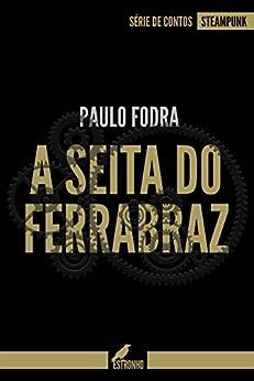 A Seita do Ferrabraz (Contos Steampunk Livro 1) por [Fodra, Paulo]