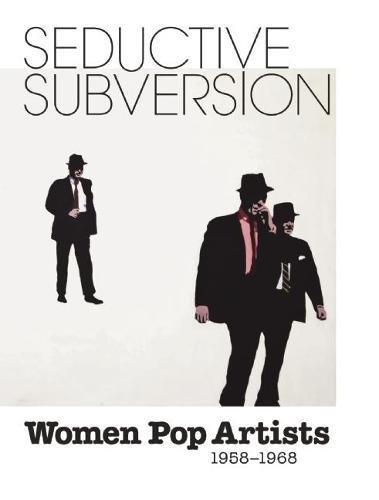 Seductive Subversion: Women Pop Artists 1958-1968