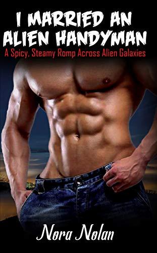 I Married an Alien Handyman: A Spicy, Steamy Romp Across Alien Galaxies by [Nolan, Nora]